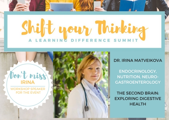 - At Shift Your Thinking LD Summit you will learn how and why the digestive system is similar to the brain. Dr Irina Matveikova MD.Dr. Irina will discuss how the digestive system and the gut microbiome influence and even determine brain development and mental health on Saturday October 21st. www.shiftyourthinkingld.com