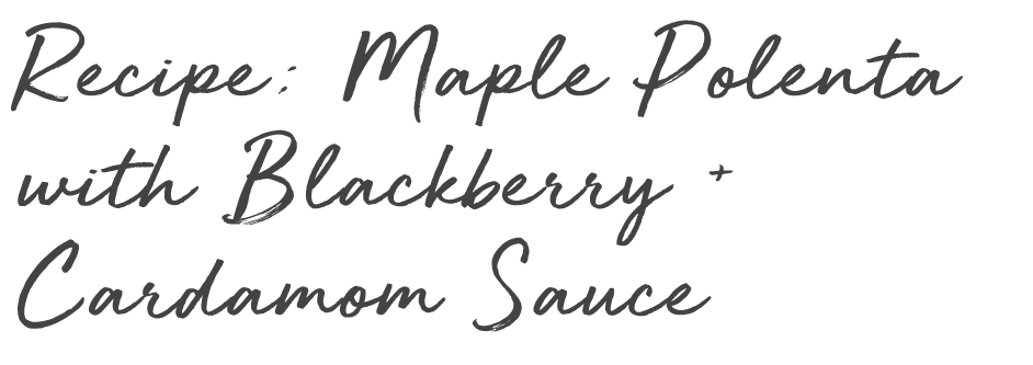 maple polenta with blacberry and cardamom sauce.png
