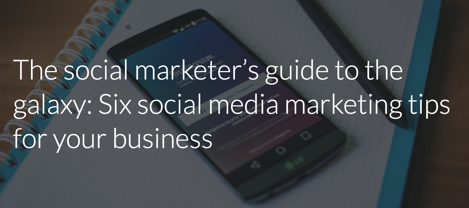 The social marketer's guide to the galaxy: Six social media marketing tips for your business