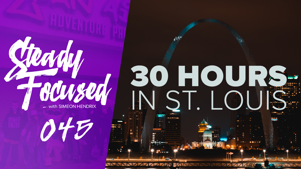 30 Hrs. in St. Louis - Ep 045 Steady Focused