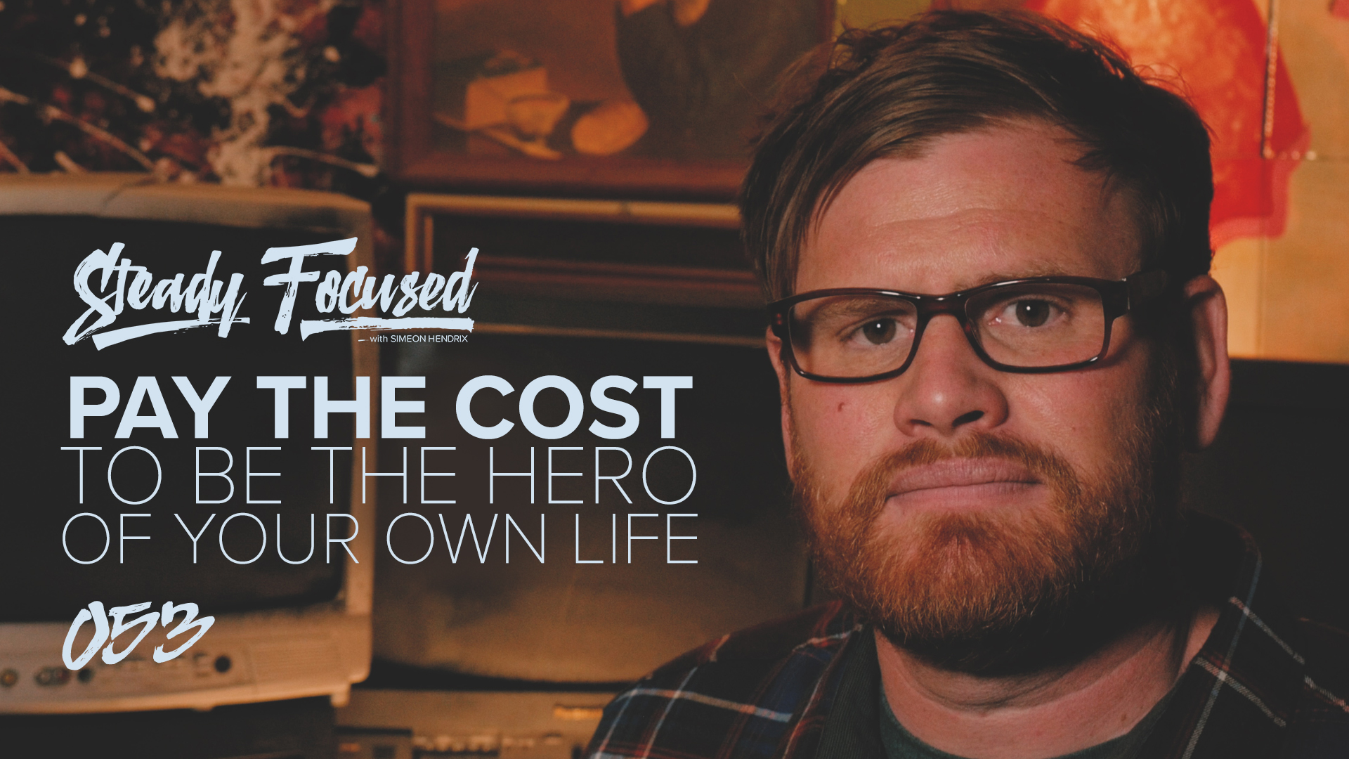 Pay the Cost to be the Hero of Your Own Life - Simeon Hendrix - Steady Focused EP 053