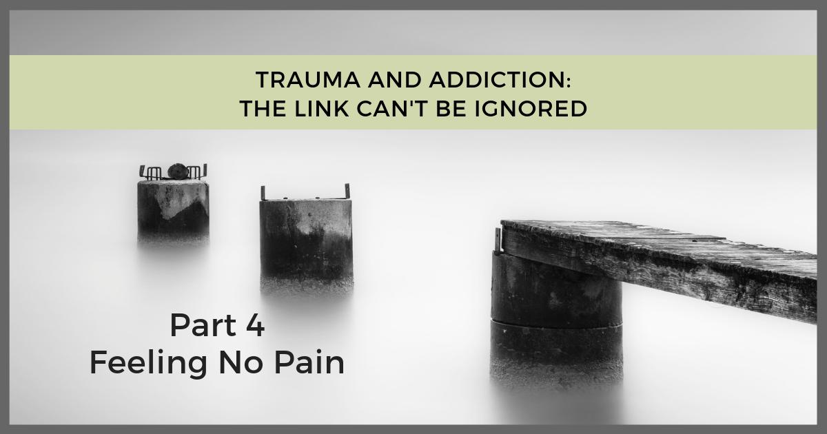 Trauma Addiction Link - Feeling No Pain