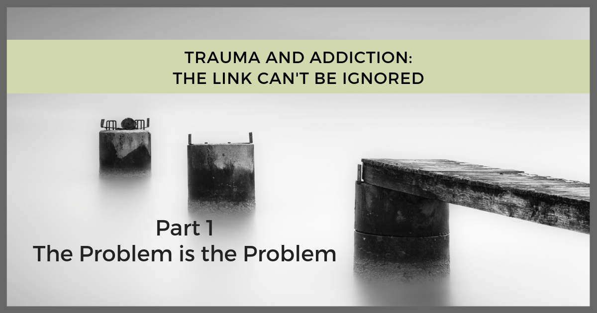Trauma Addiction Link - The Problem is the Problem
