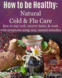 Over 35 natural ideas and remedies for cold and flu season . Ways to not get sick, what to do when you start feeling icky, how to deal with full-blown symptoms (cough, fever, congestion, headache, and more), and how to stay well when it's over.