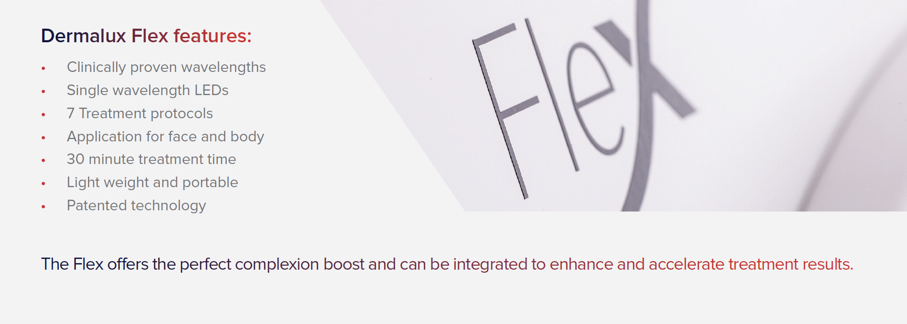 Screen Shot 2019-05-22 at 9.59.00 am.pngThe Flex offers the perfect complexion boost and can be integrated to enhance and accelerate treatment results.