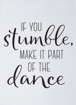 Fantastic quote: If you stumble, make it part of the dance