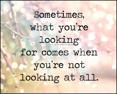 Sometimes what you are looking for comes when you are not looking.jpg