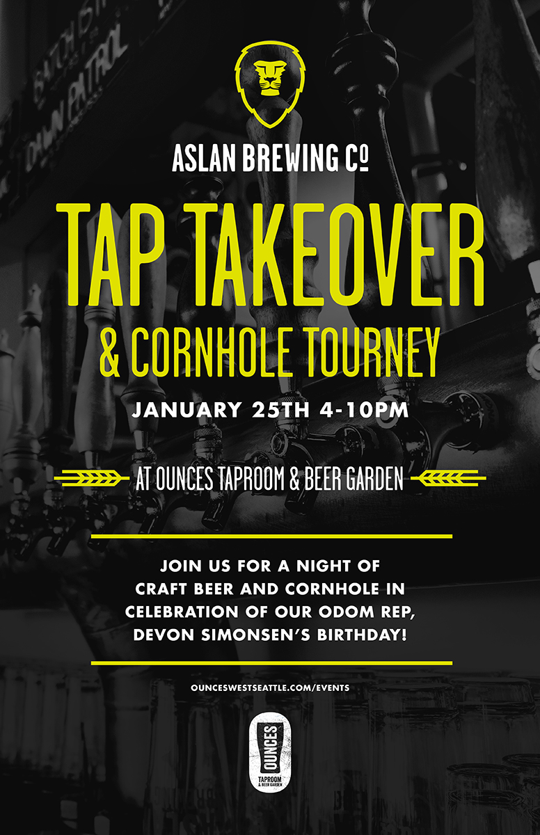 Aslan Brewing Company  is taking over our taps!    Come try all your favorite Aslan brews (and some new ones)!   We're also holding a cornhole tourament (with prizes for the winners)... and ... we'll be throwing a birthday bash in honor of our Odom Rep,  Devon Simonsen  !   FREE CORNHOLE TOURNEY REGISTRATION  HERE !  Here's a preview of what's on tap from Aslan:   Mosaic IPA    Batch 15 IPA   Dawn Patrol Pacific Ale   B'ham Brown   American Stout   Westy (Altbier) Ginger Rye Pale Ale Chai Milk Stout ...and more!