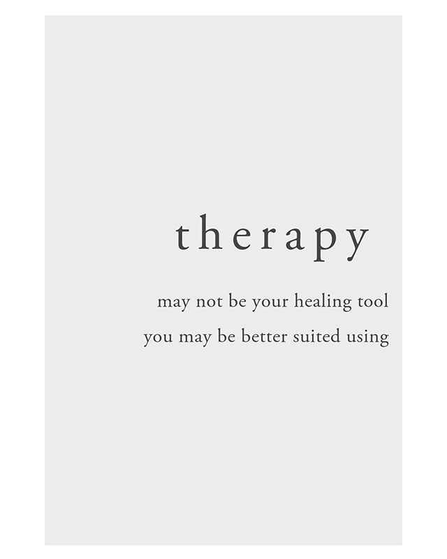 therapy is a powerful tool and it is not the only way to experience healing.  one of the hallmarks of healing is knowing what works and does not work for you.  so ask yourself dear ones,  who helps you heal?  what feels helpful in times of challenge? what supports your growth?  what allows you to connect to yourself?  what might you try to make room for today?  i am a therapist, and there have been times in my life where therapy... wasn't what i needed. ask yourself, continuously, is this helping my healing? Let this question become your one and only habit.
