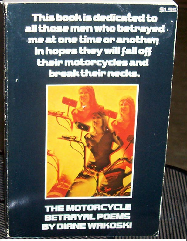 This book meant so much to me when I started writing. I miss Diane's workshops.   This book is dedicated to all those men who betrayed me at one time or another, in hopes they will fall off their motorcycles and break their necks.   THE MOTORCYCLE BETRAYAL POEMS  by Diane Wakoski