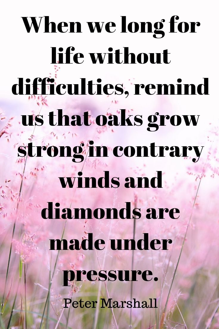 When we long for life without difficulties, remind us that oaks grow strong in contrary winds and diamonds are made under pressure..jpg