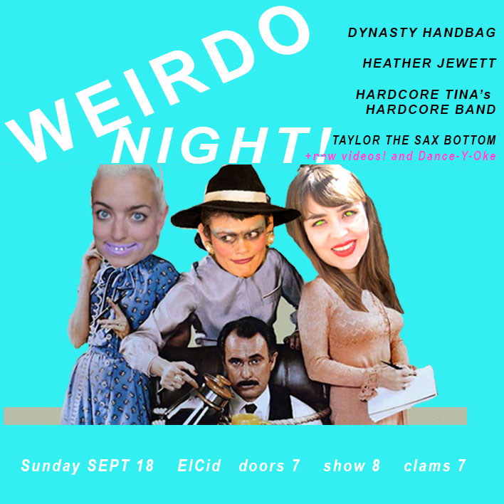 "WEIRDO NIGHT!     performance, video, comedic blah blah, hosted by DYNASTY HANDBAG.     ""I didn't ask you to look at it. It's what the people want. If you don't want to see it, don't follow me.""    - James Franco    FEATURING:    HARDCORE TINA   HEATHER JEWETT   TAYLOR THE SAX BOTTOM and of cursss...   DANCE-Y-OKE!    drinks! tapas! freaky! nightOut! Sunday! 7 clams!  #fingerfood   Doors at 7:00pm Hang & drink on the patio! / Show at 8:00pm  21+ no tweens thnx >>>>>>>>>>>>>>>>>>>>>>>>>>>>>>>>>>>>>>>>>>>>>>  HEATHER JEWETT Heather Jewett is a writher and comedic performer who first desecrated stages fronting the queer punk band, Gravy Train!!!! She now flails wildly in beginners dance classes all over Los Angeles, in addition to trying her luck in 12-step meetings and even standup comedy. She tweets constantly to mixed results and will star in the wellness webseries ""Healing with Heather"", coming in 2017.   https://www.facebook.com/heatherjewett81   Twitter:  https://twitter.com/bimbosummit  Insta:  https://www.instagram.com/hurrrjurrr/    ++++++++++++++++++++++++++++++++++++++++++++  HARDCORE TINA - here from hell  ""My favorite band"" - quote from Fit Girls Worldwide album review   https://www.instagram.com/pwrpuf2/   ++++++++++++++++++++++++++++++++++++++++++++++  TAYLOR THE SAX BOTTOM is Taylor Plenn who plays improv sax of the gods along with Dynasty Handbag, its not to be believed! ++++++++++++++++++++++++++++++++++++++++++++  DANCE-Y-OKE is dancing along to dancey music videos its fun and dumdum!"