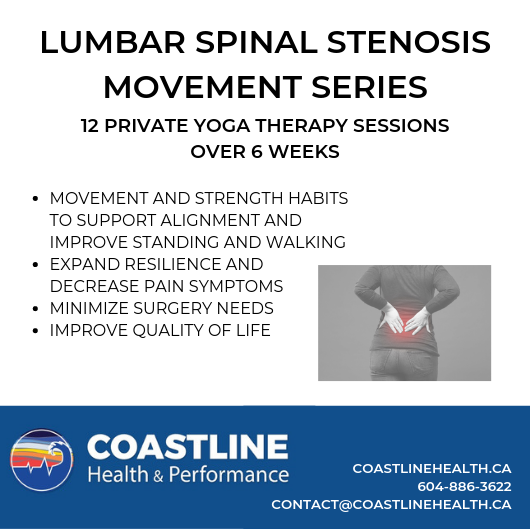 Spinal Stenosis Series - Create a solid foundation of new movement habits to support function and decrease symptoms for lumbar spinal stenosis. Evidence-based movement protocol for this diagnosis has shown improvement with walkability, function, and pain levels. This non-surgical treatment option can improve your quality of life.This series includes 2 weekly private yoga therapy sessions training and fine-tuning movement and breath practices specific to you. Pain science education will be included and a take home practice sheet encouraging daily movement routines.Ongoing at Coastline Health and Performance in Gibsons, BCRegister Here