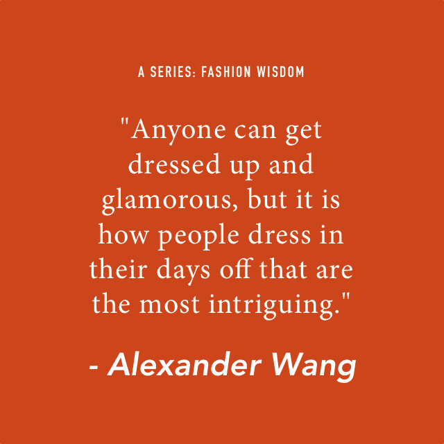 """A series: Fashion Wisdom.  """"Anyone can get dressed up and glamorous, but it is how people dress in their day off that are the most intriguing."""" - Alexander Wang."""