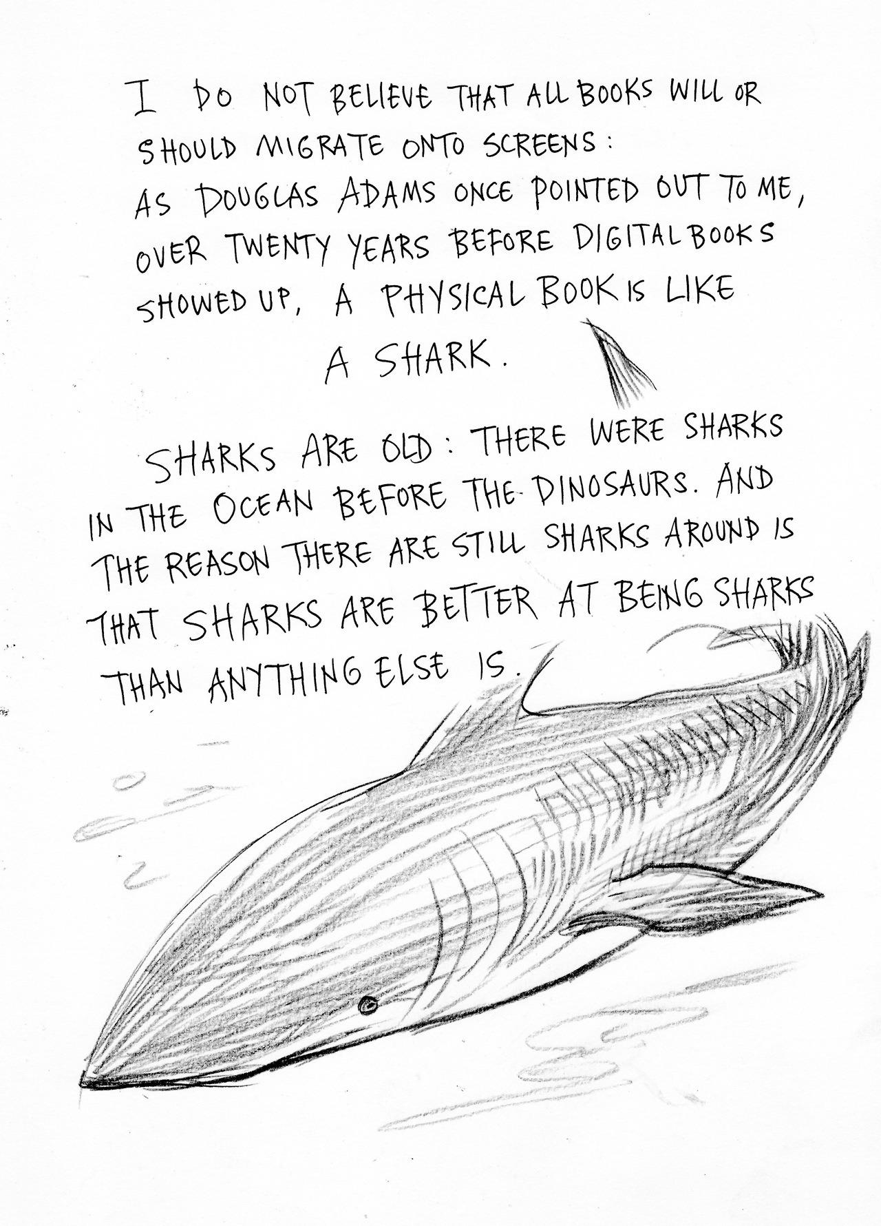 Bücher sind wie Haie. Haie sind alt. Es hat Haie im Meer gegeben bevor es Dinosaurier gab. Und der Grund warum es immer noch Haie gibt, ist, dass Haie besser darin sind Haie zu sein als irgendetwas anderes es ist.
