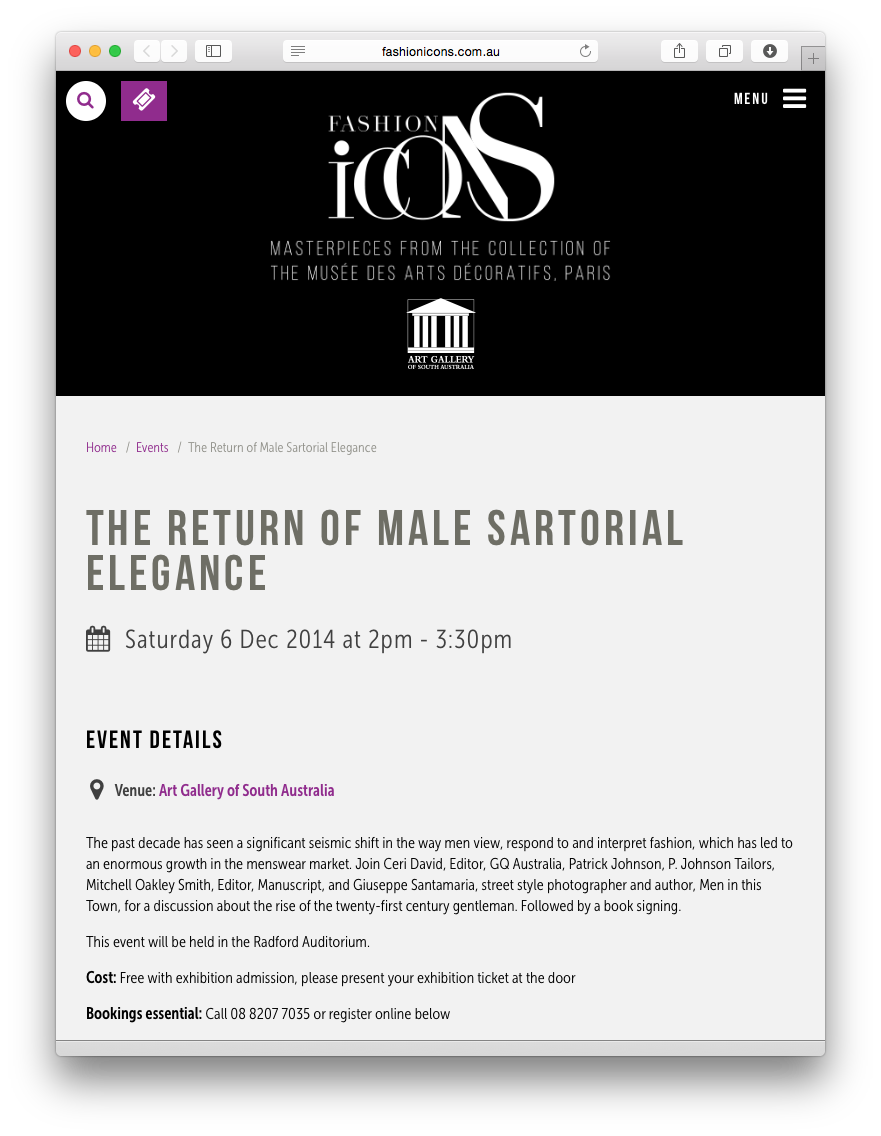 I'm excited (and a bit nervous) to be joining  Ceri David , editor of GQ Australia,  Patrick Johnson  of P. Johnson Tailors and  Mitchell Oakley Smith , editor of Manuscript this Saturday at the     Art Gallery of South Australia     for a discussion about the rise of the twenty-first century gentleman.     If you happen to be in Adelaide, come join us for the discussion and check out the amazing   Fashion Icons   exhibition while you're at it.     Hope to see you there!