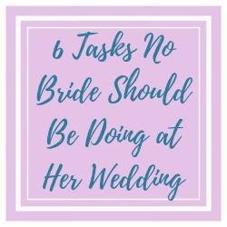6 Tasks No Bride Should Be Doing at Her Wedding.png