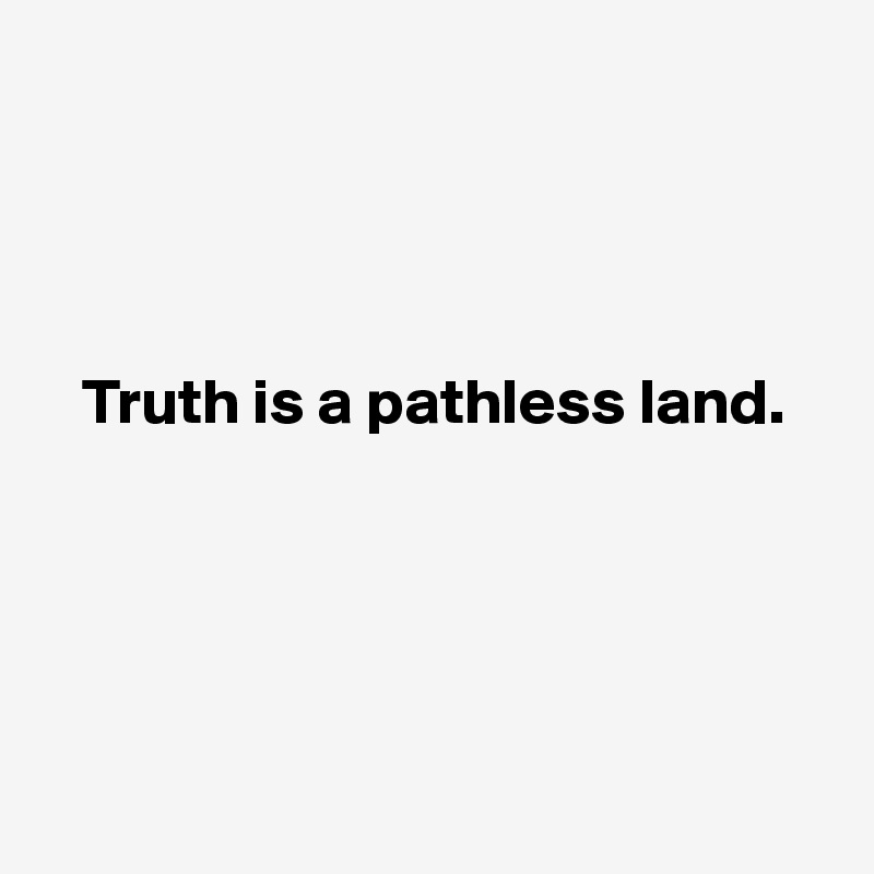 Truth-is-a-pathless-land.jpg