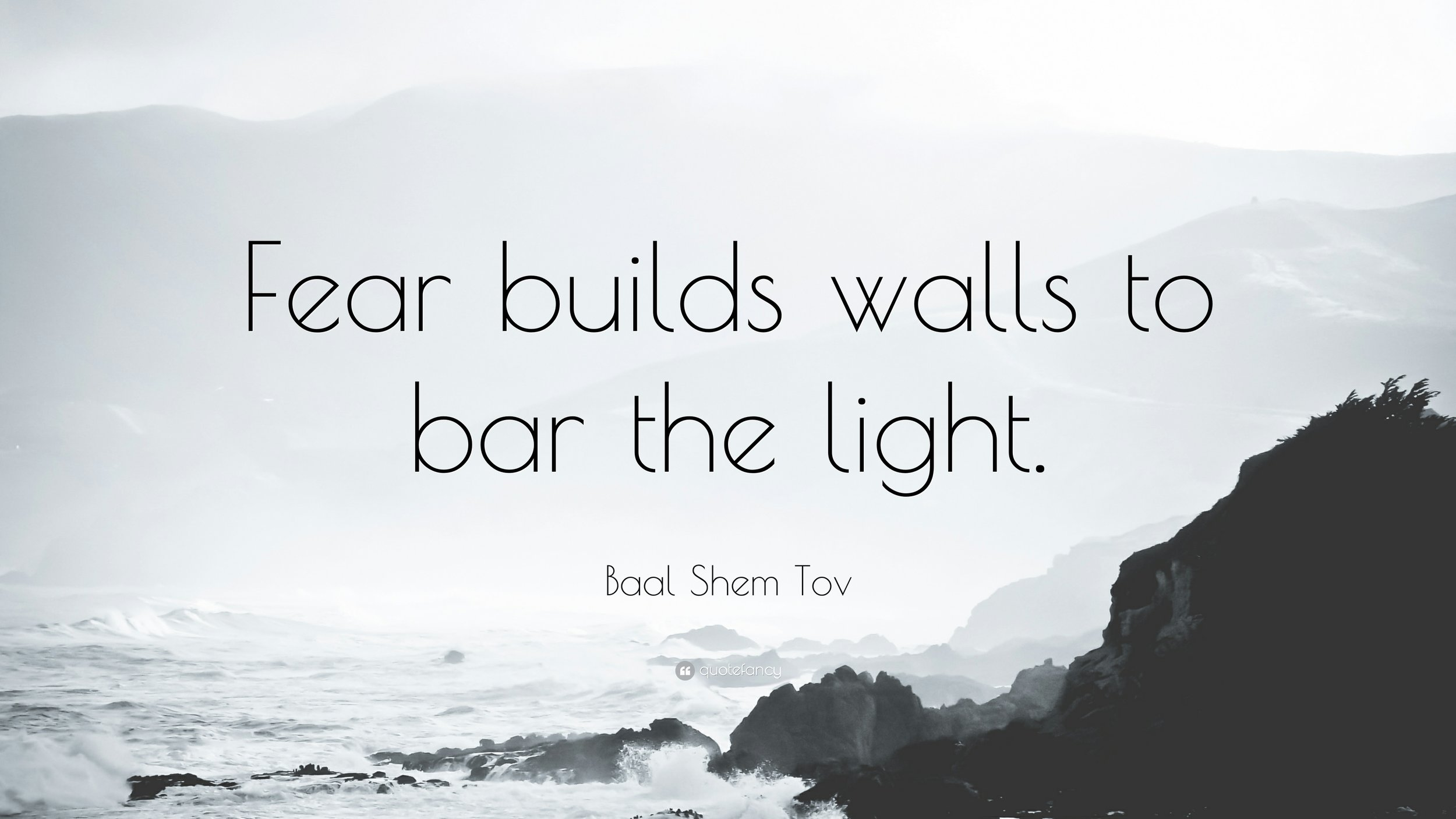 1297881-Baal-Shem-Tov-Quote-Fear-builds-walls-to-bar-the-light.jpg