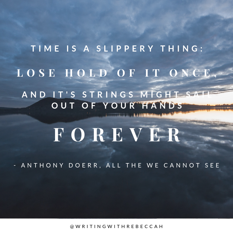 Time is a slippery thing: lose hold of it once, and it's strings might sail out of your hands forever. - Anthony Doerr, All the Light We Cannot See