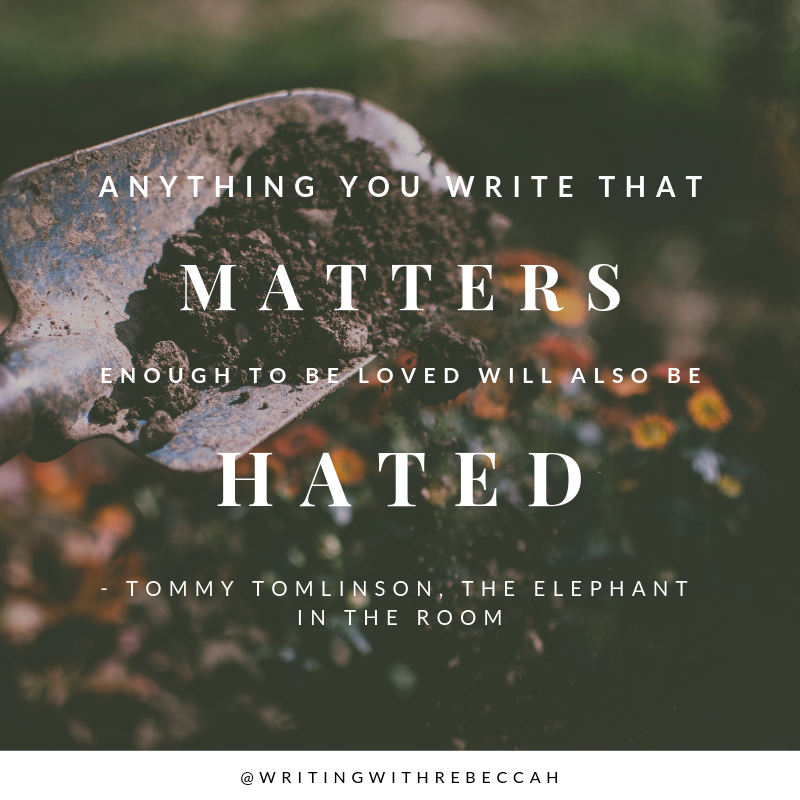 Anything you write that matters enough to be loved will also be hated. - Tommy Tomlinson, The Elephant in the Room