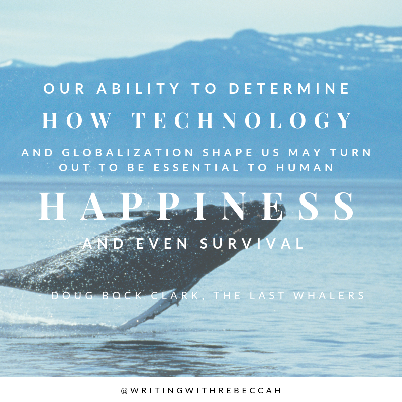 Our ability to determine how technology and globalization shape us may turn out to be essential to human happiness and even survival. - Dave Bock Clark, The Last Whalers