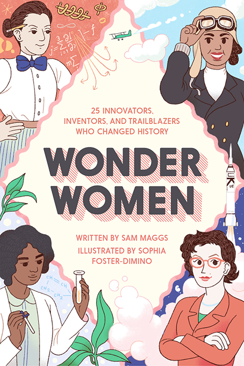 Wonder Women: 25 Innovators, Inventors, and Trailblazers Who Changed History  by Sam Maggs Publication Date: October 4, 2016 (Quirk Books)