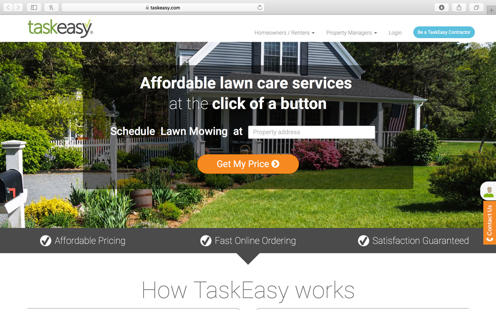 TaskEasy - TaskEasy is a nationwide yard care, pool and snow removal platform allowing property owners – large and small - to easily book and manage services online. Contractors cover over 90% of the US population and are provided with customers and job optimization, eliminating costly advertising, bidding and billing.  Consumers, property managers and property owners are being provided with great service, transparency and peace of mind.  TaskEasy has completed nearly 1,000,000 lawn mows in over 9,000 cities across all 50 states in the US.