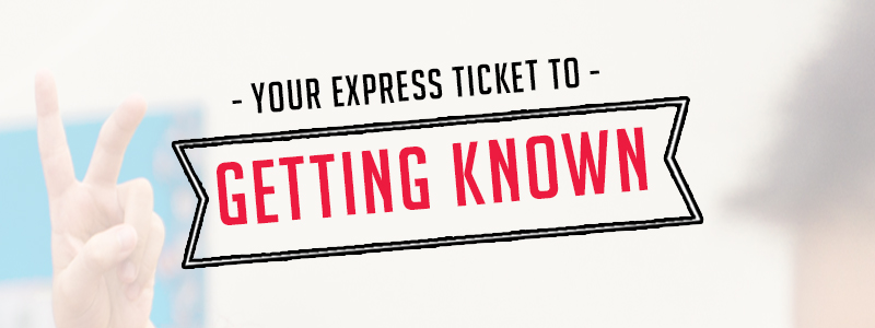 Your Express Ticket to Getting Known