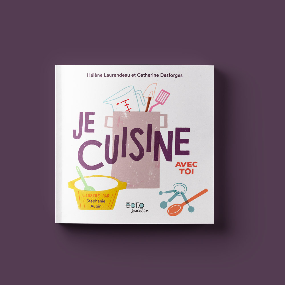 Je cuisine avec toi  Par Hélène Laurendeau et Catherine Desforges Illustré par Stéphanie Aubin