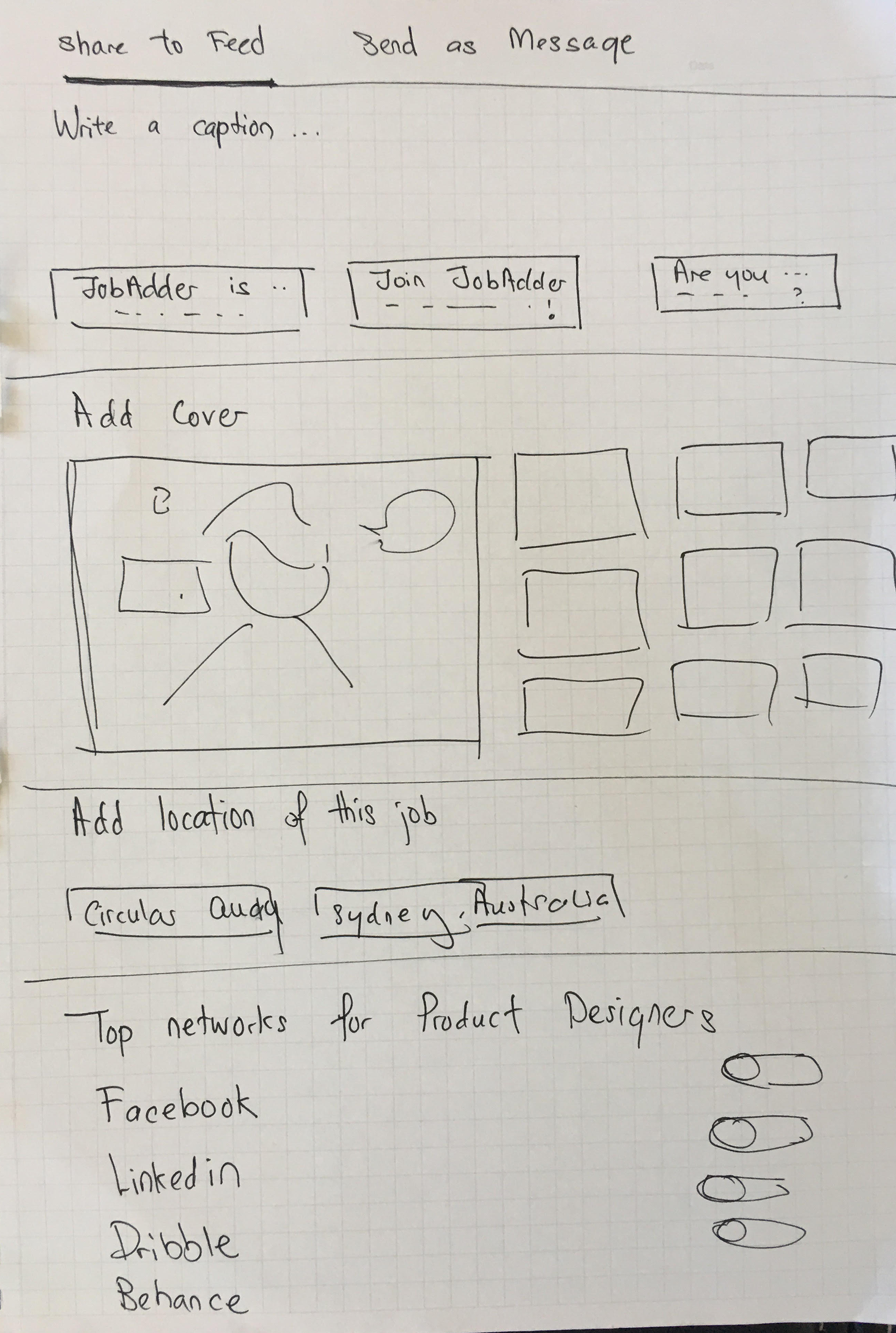 Low-Fidelity Sketches - Based on the business/user assumptions and IA, I sketched out some quick ideas, focusing more on macro design concepts.As I worked through the hi-fidelity designs, I decided to add in an introductory screen to inform first-time users on the Ai job ad sharing post capability.