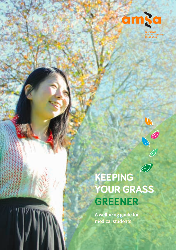 The AMSA Mental Health guide 'Keeping Your Grass Greener' (2014) is a comprehensive document with articles and tips for managing your mental health and wellbeing throughout medical school. -