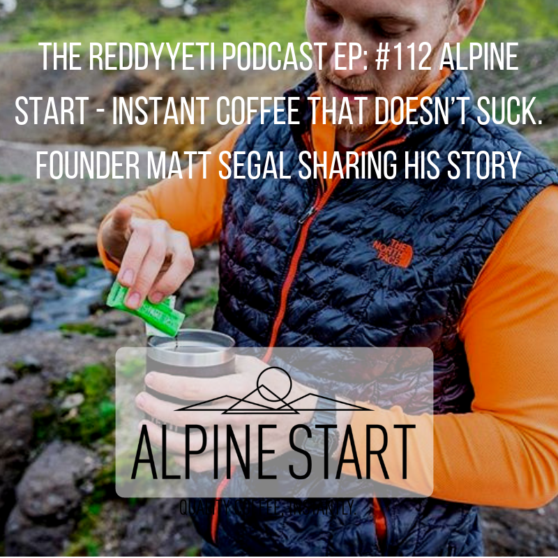 The ReddyYeti Podcast EP_ #112 Alpine Start - Instant Coffee That Doesn't Suck. Founder Matt Segal Sharing His Story.png