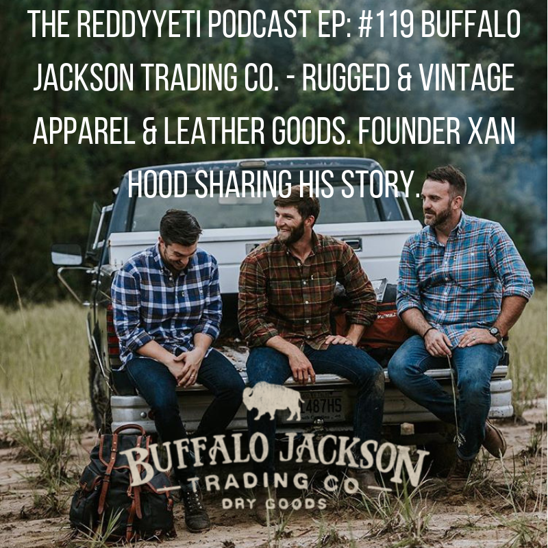 The ReddyYeti Podcast EP_ #119 Buffalo Jackson Trading Co. - Rugged & Vintage Apparel & Leather Goods. Founder Xan Hood Sharing His Story. (2).png