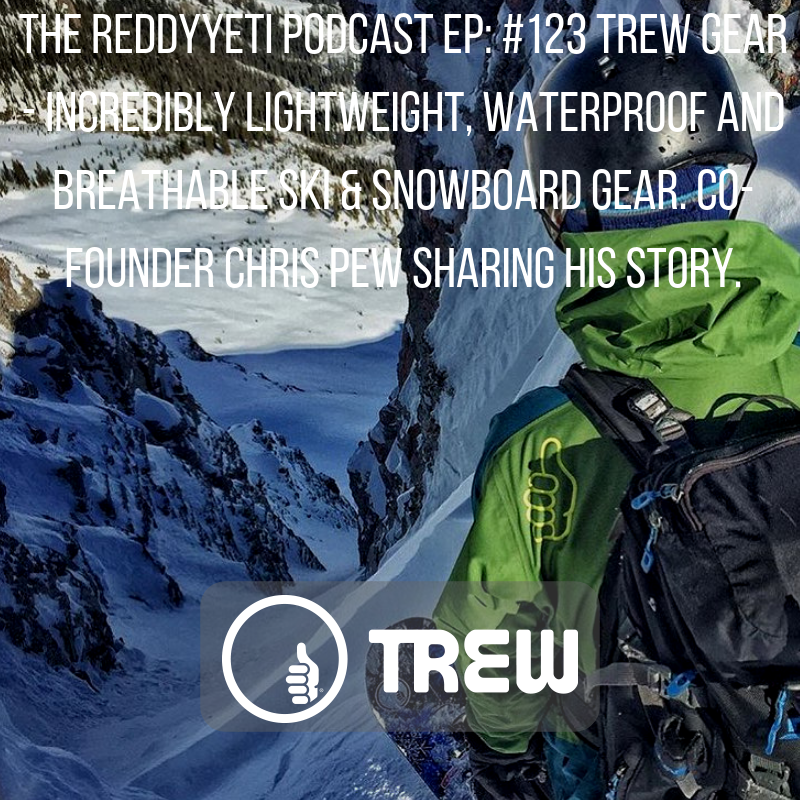 The ReddyYeti Podcast EP_ #123 TREW Gear - Incredibly Lightweight, Waterproof and Breathable Ski & Snowboard Gear. Co-Founder Chris Pew Sharing His Story..png