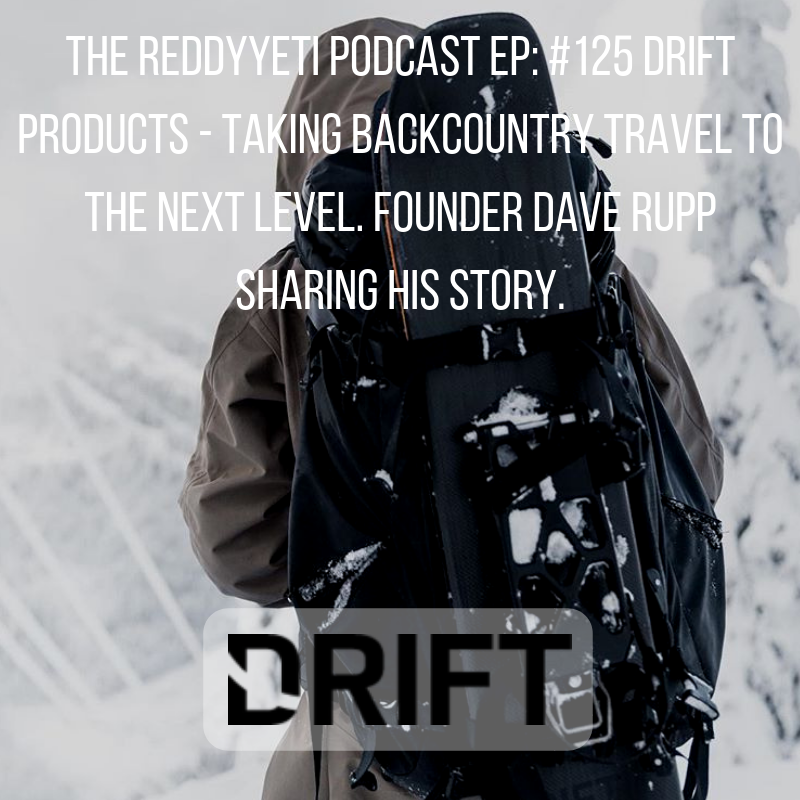 The ReddyYeti Podcast EP_ #125 Drift Products - Taking Backcountry Travel To The Next Level. Founder Dave Rupp Sharing His Story..png