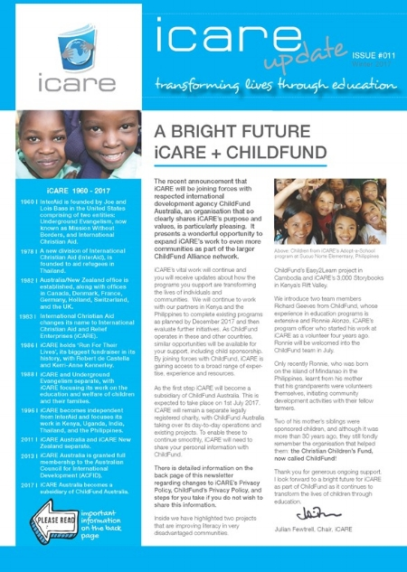 News & important information inside about - iCARE's bright future as it joins forces with respected international development agency ChildFund Australiathe transfer of personal information and processes to opt-out should you not wish iCARE to disclose your information to ChildFundstories about projects in Kenya's Rift Valley and Cambodia that are having a positive impact on literacy