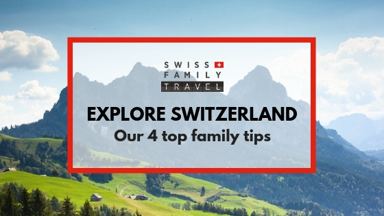 Out top 4 tips for your family trip to Switzerland