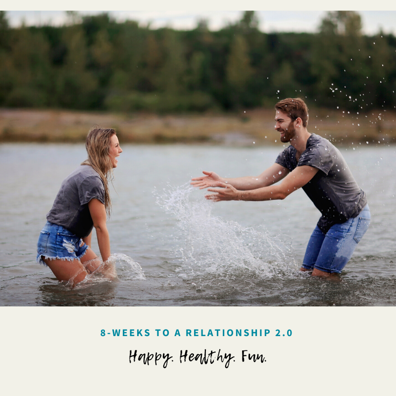 8-weeks to a 2.0 relationship - show up as the real you! - Happy! Healthy! Fun!