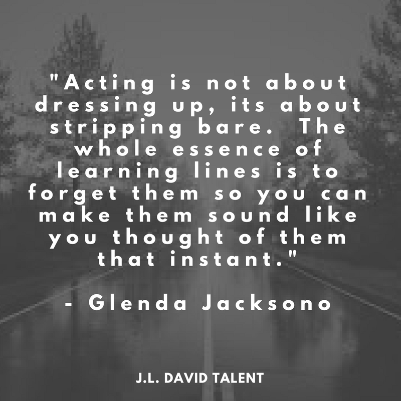 _Acting is not about dressing up, its about stripping bare. The whole essence of learning lines is to forget them so you can make them sound like you thought of them that instant._ - Glenda Jacksono.png
