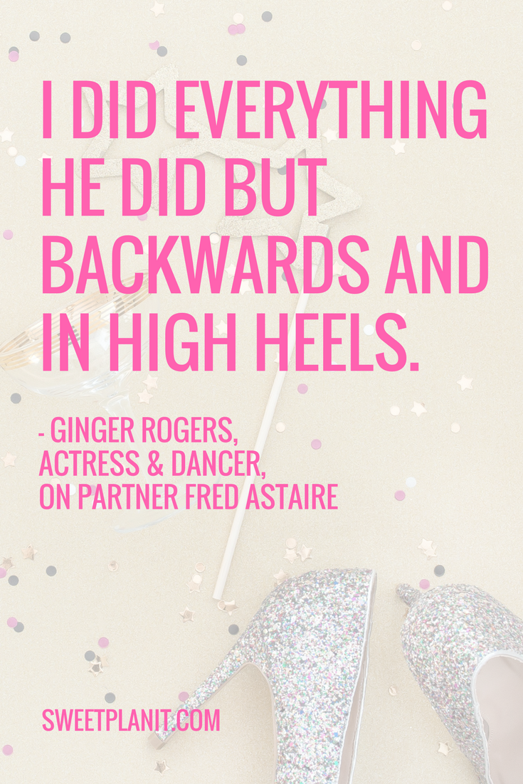 I did everything he did but backwards and in high heels. - Ginger Rodgers