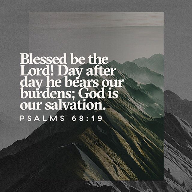 """Blessed be the Lord, Who bears our burdens and carries us day by day, even the God Who is our salvation! Selah [pause, and calmly think of that]!"" ‭‭Psalm‬ ‭68:19‬ ‭AMPC‬‬ _ ""Blessed be the Lord, Who daily loads us with benefits, The God of our salvation! Selah"" ‭‭Psalms‬ ‭68:19‬ ‭NKJV‬‬"