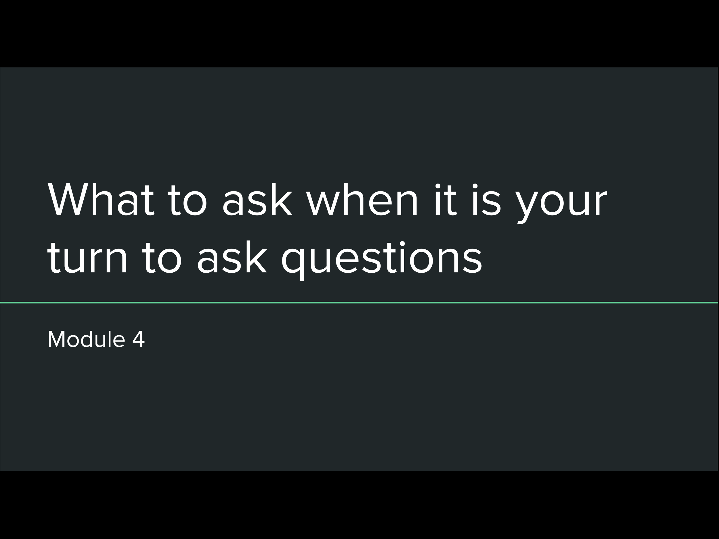 Module 4: What to ask when it is your time to ask questions