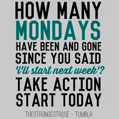 How many mondays have been and gone since you said i'll start next week? Take action start today