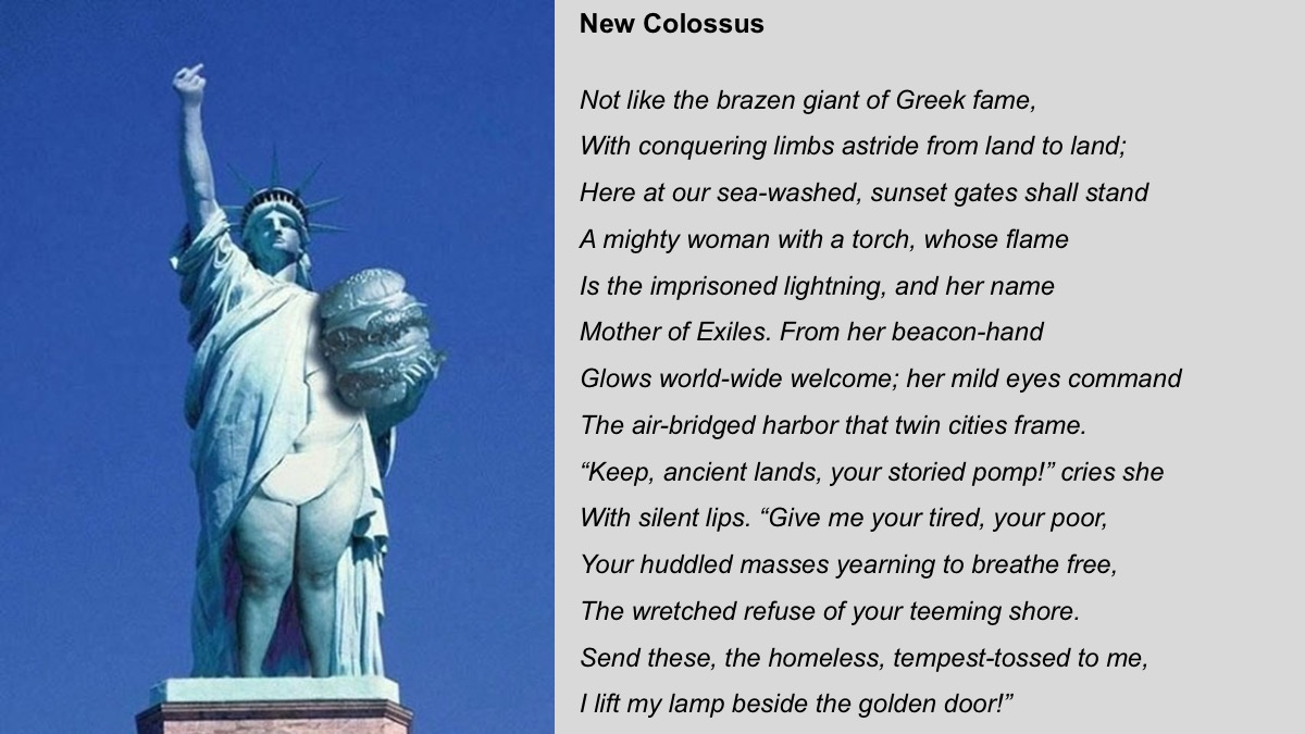 New Colossus  by Emma Lazarus, the poem inscribed on the Statue of Liberty.