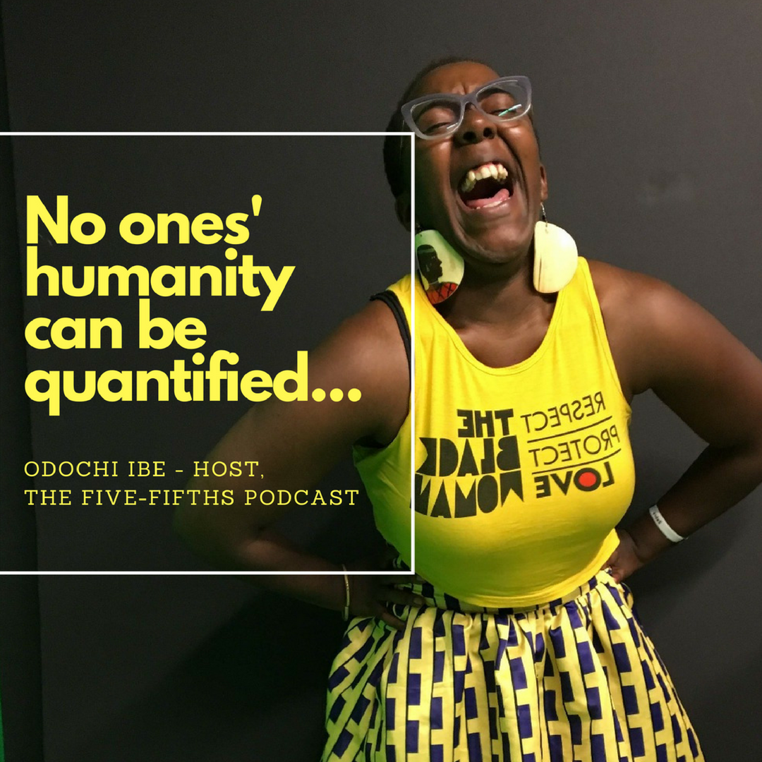 """""""The Five Fifths podcast is basically showing that every person on this Earth is five-fifths, they're all whole. Nobody's humanity can be quantified."""" - Odochi Ibe,  host ,  The Five Fifths podcast"""