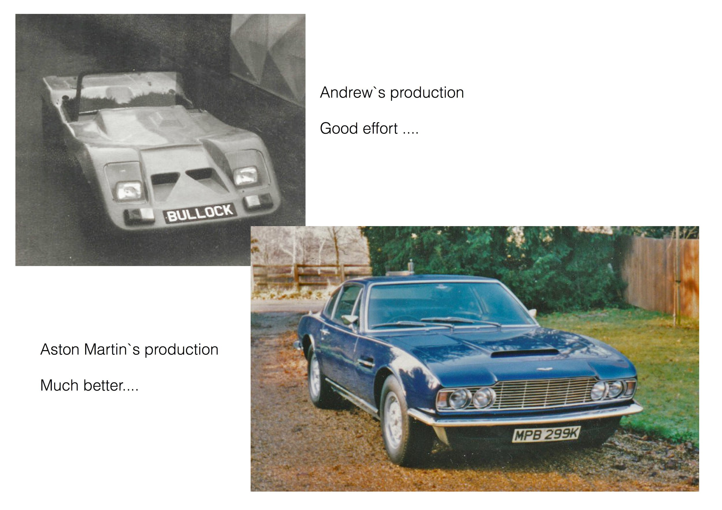 Cars - With regular income from the film business, Andrew gave up production of the `Bullock` sports cars he had been building since leaving Art School.Although the `Bullock` cars performed well, even on the track. After making 52 of them, Andrew decided the film business was far more lucrative.So he bought an Aston Martin. - well sort of….He actually swapped it for some acrylic Aeroplane canopies he made for `Chipmunk` training aircraft.