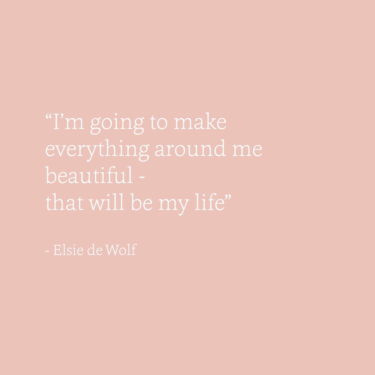 I'm going to make everything around me beautiful - elsie de wolf