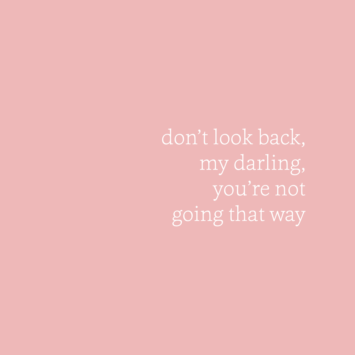 don't look back my darling you're not going that way