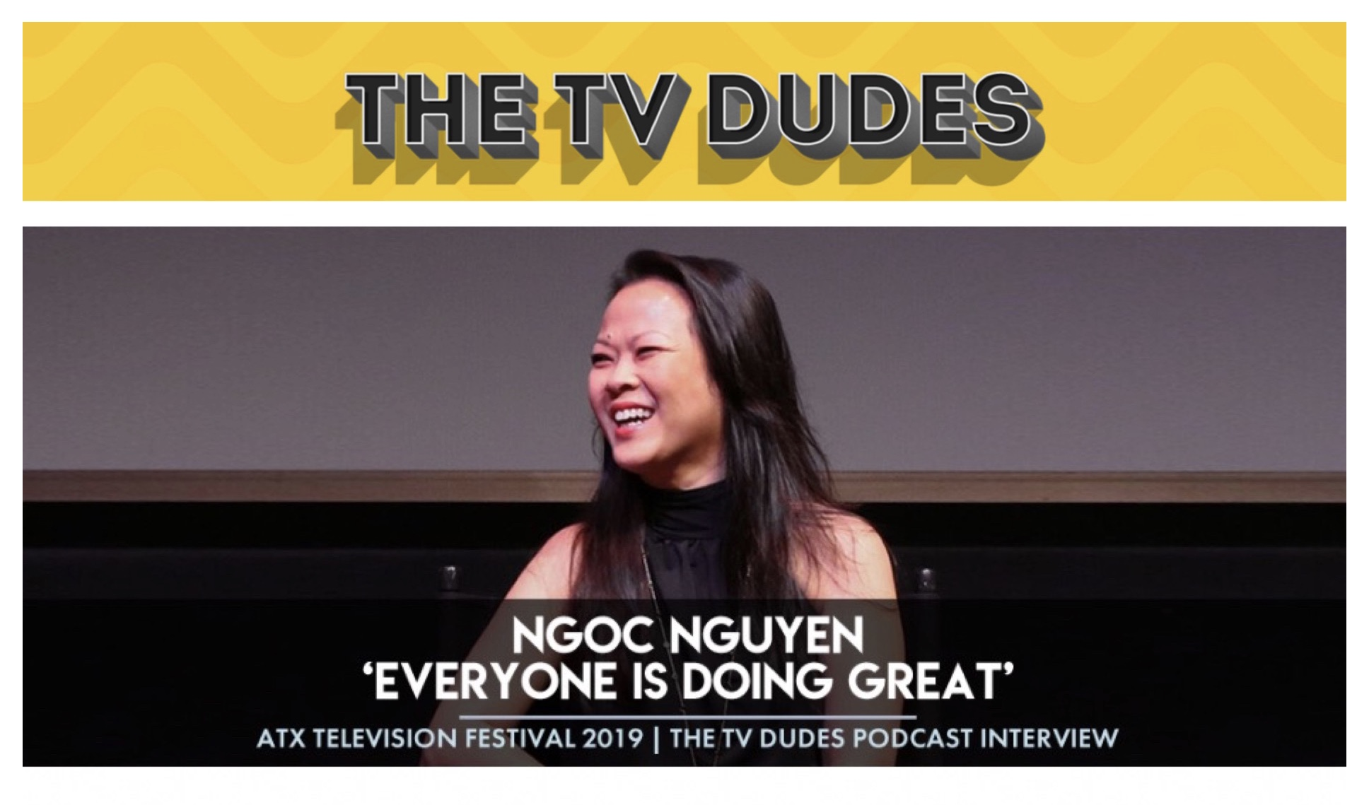 "- (The TV Dudes Podcast, June 3, 2019)Ngoc Nguyen, 'Everyone is Doing Great' - 2019 ATX (Austin) Televison Fest InterviewLes chats with producer Ngoc Nguyen about 'Everyone is Doing Great', how she found her career in storytelling & more. Created by James Lafferty and Stephen Colletti, ""EDG"" premiered Episodes 1 & 2 at the 2018 & 2019 ATX TV Fest respectively. (Listen to the Podcast Here.)"